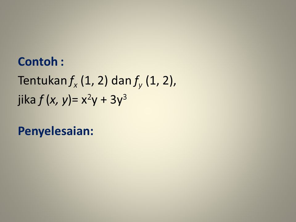 Contoh : Tentukan f x (1, 2) dan f y (1, 2), jika f (x, y)= x 2 y + 3y 3 Penyelesaian: