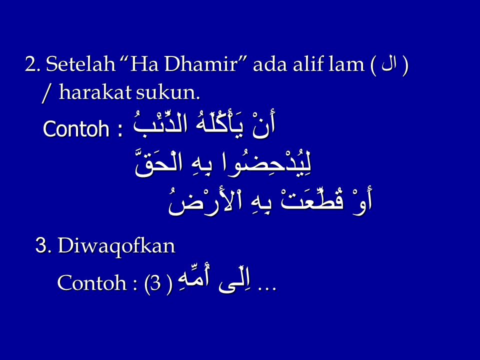 "2. Setelah ""Ha Dhamir"" ada alif lam (ال ) / harakat sukun. Contoh :أَنْ يَأْكُلَهُ الذِّئْبُ لِيُدْحِضُوا بِهِ الْحَقَّ أَوْ قُطِّعَتْ بِهِ اْلأَرْضُ"