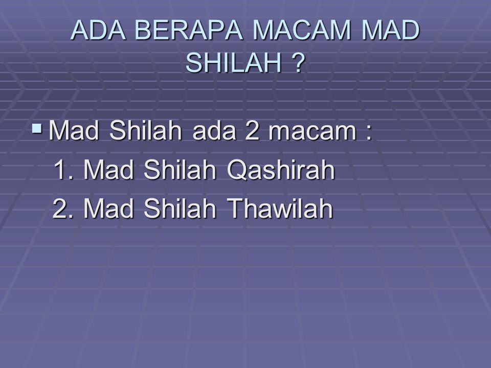 ADA BERAPA MACAM MAD SHILAH ?  Mad Shilah ada 2 macam : 1. Mad Shilah Qashirah 1. Mad Shilah Qashirah 2. Mad Shilah Thawilah 2. Mad Shilah Thawilah