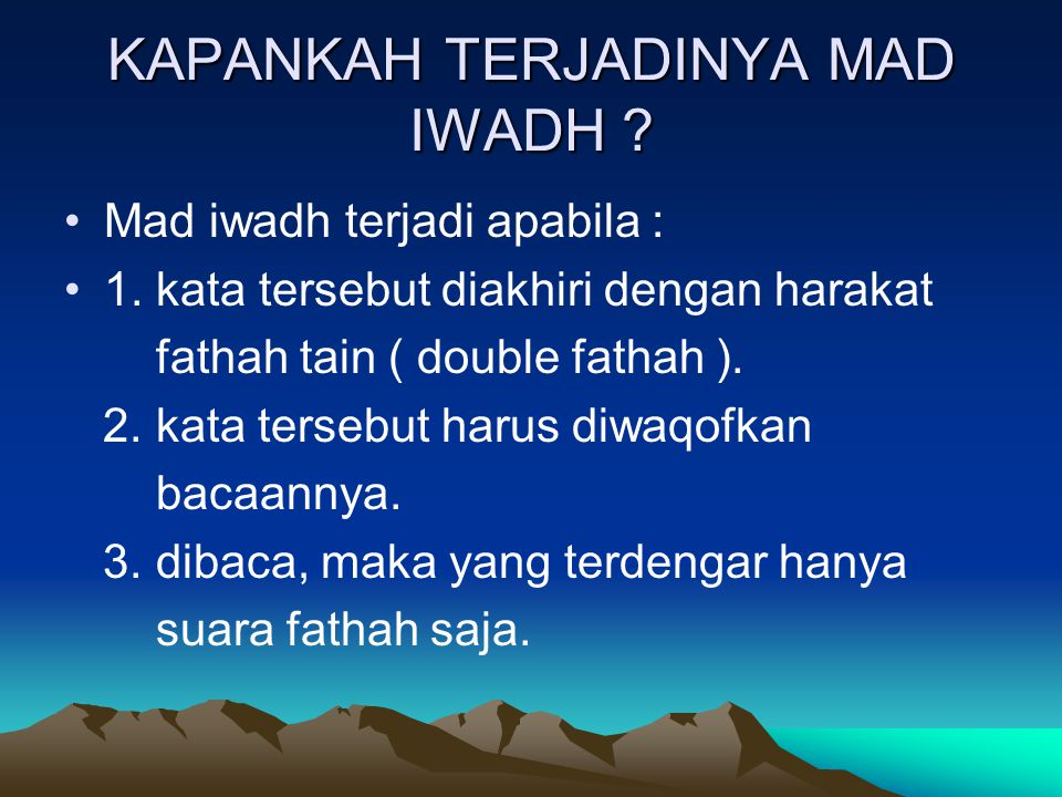 KAPANKAH TERJADINYA MAD IWADH ? Mad iwadh terjadi apabila : 1. kata tersebut diakhiri dengan harakat fathah tain ( double fathah ). 2. kata tersebut h