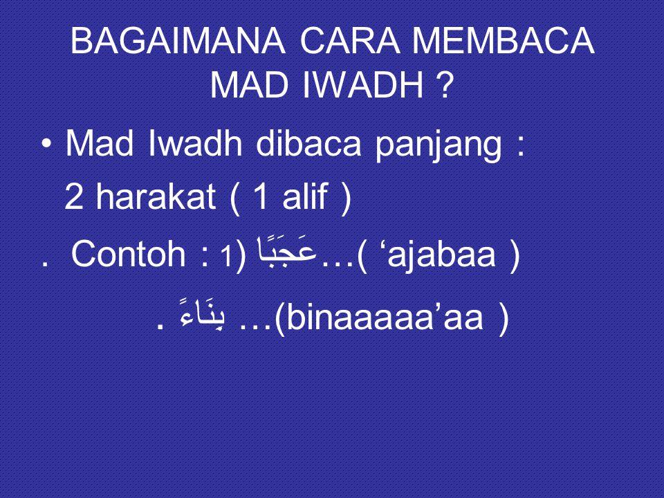 BAGAIMANA CARA MEMBACA MAD IWADH ? Mad Iwadh dibaca panjang : 2 harakat ( 1 alif ). Contoh : عَجَبًا ( 1 …( 'ajabaa ). بِنَاءً …(binaaaaa'aa )