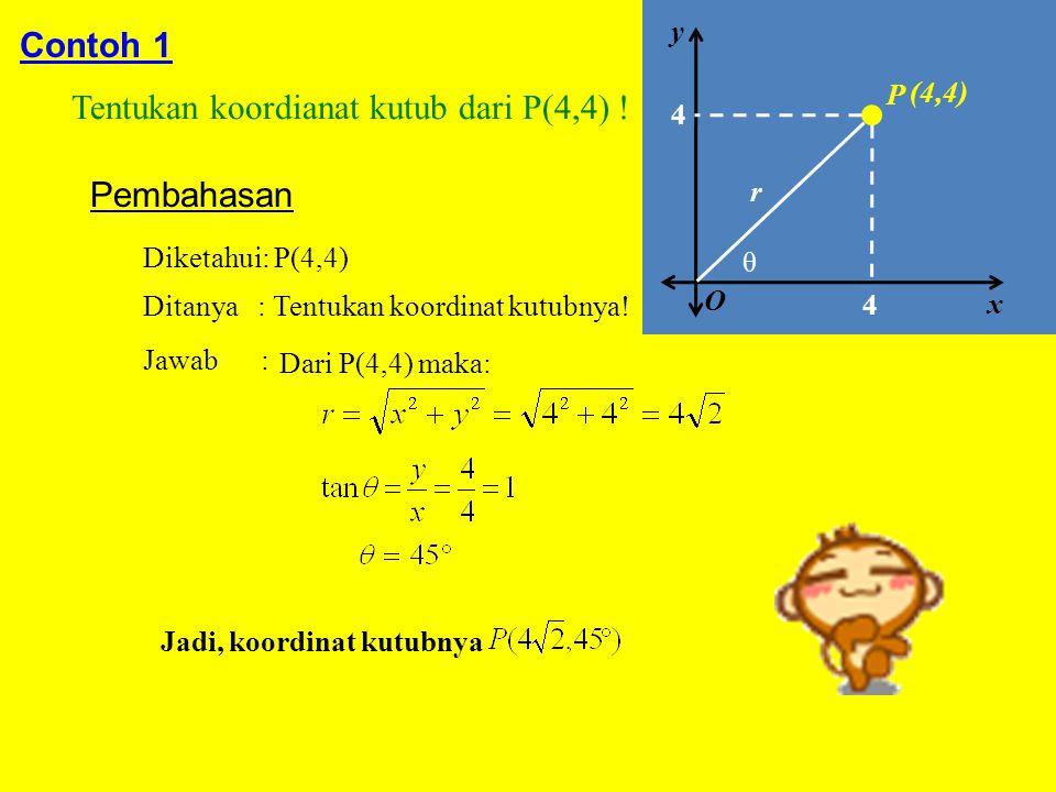 Contoh 1 Tentukan koordianat kutub dari P(4,4) ! Pembahasan Diketahui: P(4,4) Ditanya : Tentukan koordinat kutubnya! Jawab : Dari P(4,4) maka: Jadi, k