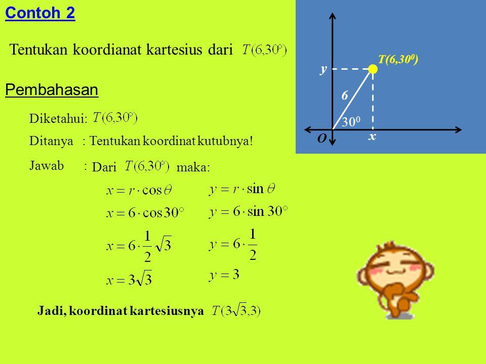 Contoh 2 Tentukan koordianat kartesius dari Pembahasan Diketahui: Ditanya : Tentukan koordinat kutubnya! Jawab : Dari maka: Jadi, koordinat kartesiusn