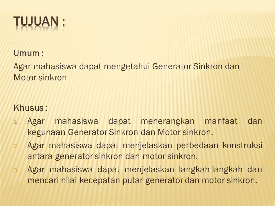 Umum : Agar mahasiswa dapat mengetahui Generator Sinkron dan Motor sinkron Khusus : 1. Agar mahasiswa dapat menerangkan manfaat dan kegunaan Generator