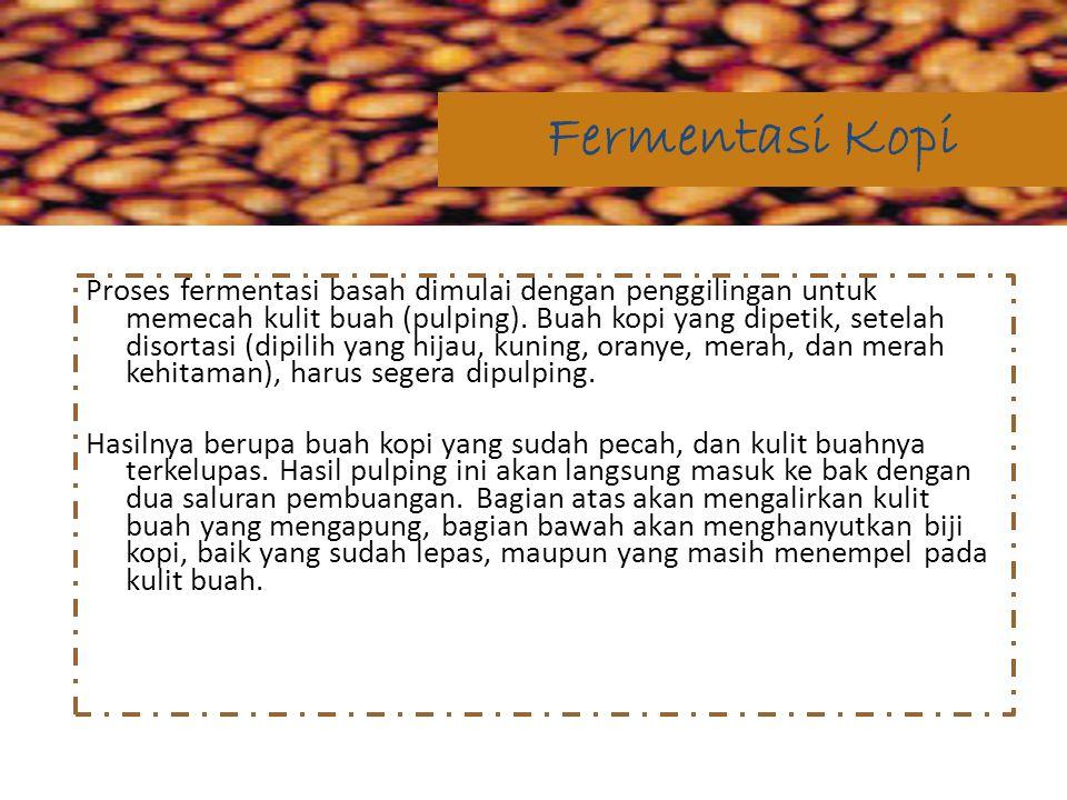 Proses fermentasi basah dimulai dengan penggilingan untuk memecah kulit buah (pulping). Buah kopi yang dipetik, setelah disortasi (dipilih yang hijau,