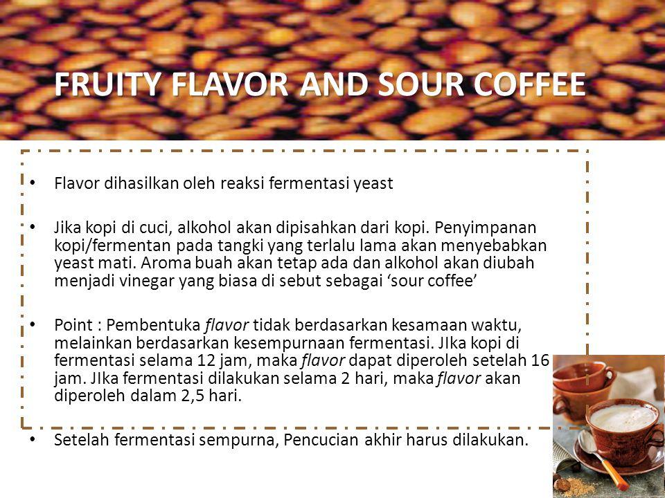 FRUITY FLAVOR AND SOUR COFFEE Flavor dihasilkan oleh reaksi fermentasi yeast Jika kopi di cuci, alkohol akan dipisahkan dari kopi. Penyimpanan kopi/fe