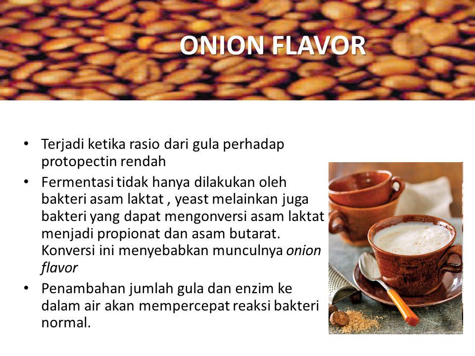 ONION FLAVOR Terjadi ketika rasio dari gula perhadap protopectin rendah Fermentasi tidak hanya dilakukan oleh bakteri asam laktat, yeast melainkan jug