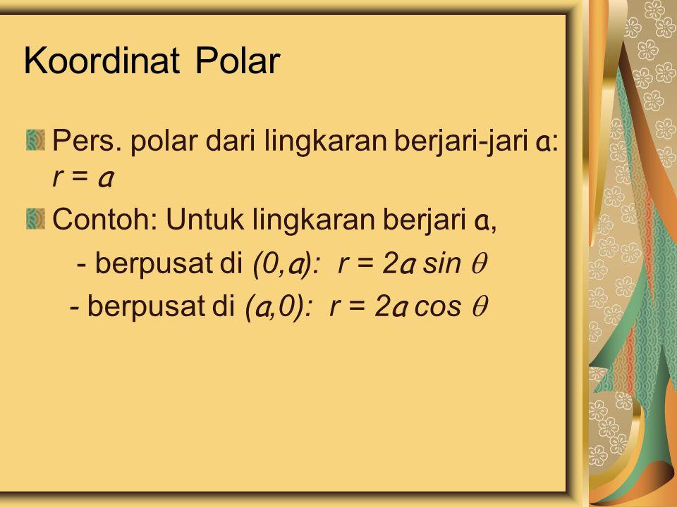 Koordinat Polar Pers. polar dari lingkaran berjari-jari a : r = a Contoh: Untuk lingkaran berjari a, - berpusat di (0, a ): r = 2 a sin  - berpusat d
