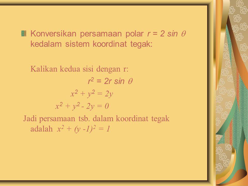 Konversikan persamaan polar r = 2 sin  kedalam sistem koordinat tegak: Kalikan kedua sisi dengan r: r 2 = 2r sin  x 2 + y 2 = 2y x 2 + y 2 - 2y = 0