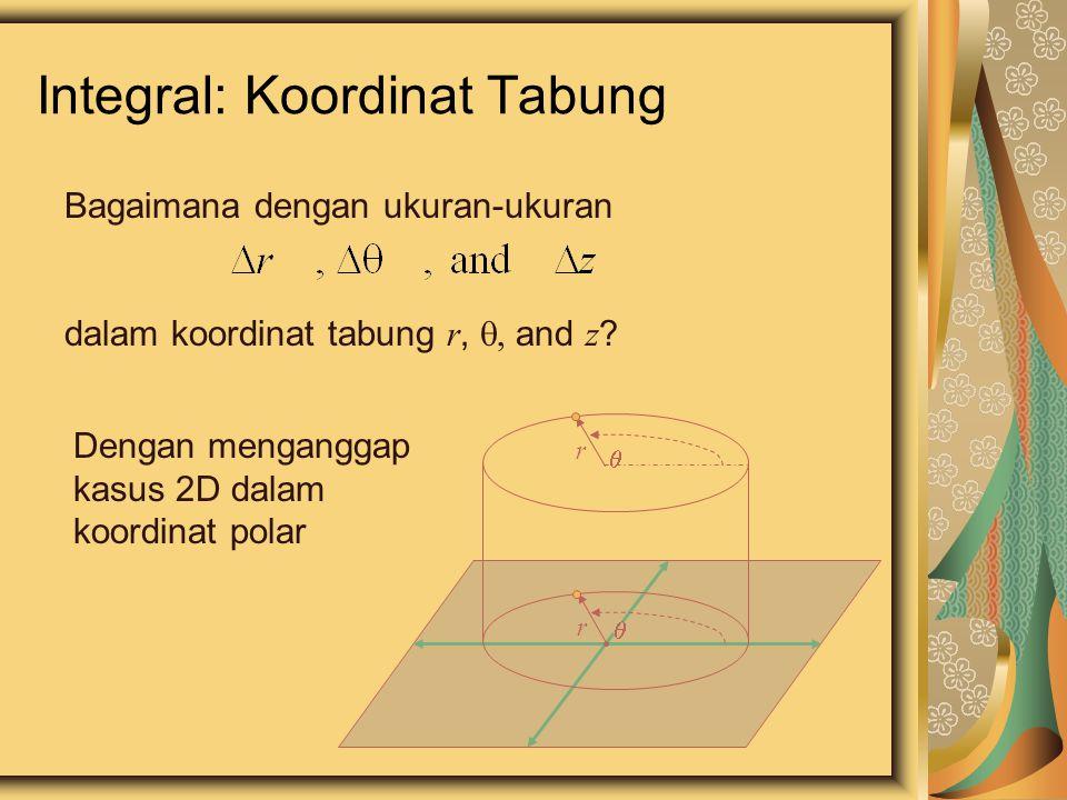 Integral: Koordinat Tabung Bagaimana dengan ukuran-ukuran dalam koordinat tabung r,  and z ? Dengan menganggap kasus 2D dalam koordinat polar  r 