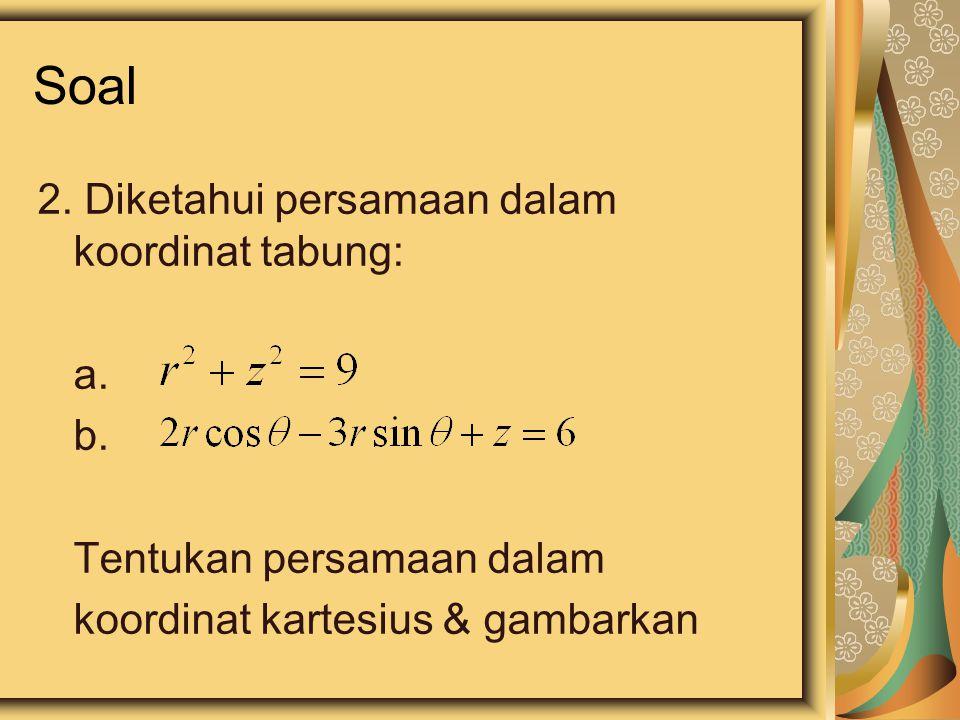 Soal 2. Diketahui persamaan dalam koordinat tabung: a. b. Tentukan persamaan dalam koordinat kartesius & gambarkan