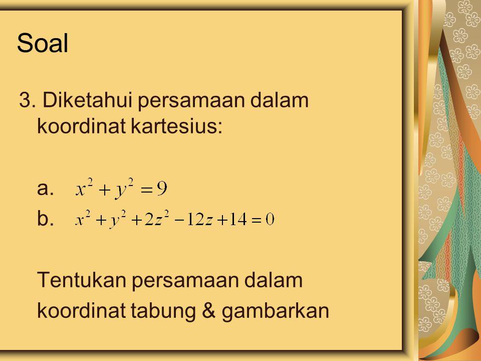 Soal 3. Diketahui persamaan dalam koordinat kartesius: a. b. Tentukan persamaan dalam koordinat tabung & gambarkan