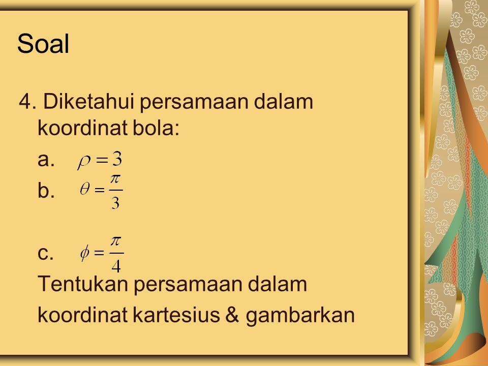 Soal 4. Diketahui persamaan dalam koordinat bola: a. b. c. Tentukan persamaan dalam koordinat kartesius & gambarkan