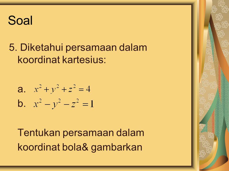 Soal 5. Diketahui persamaan dalam koordinat kartesius: a. b. Tentukan persamaan dalam koordinat bola& gambarkan