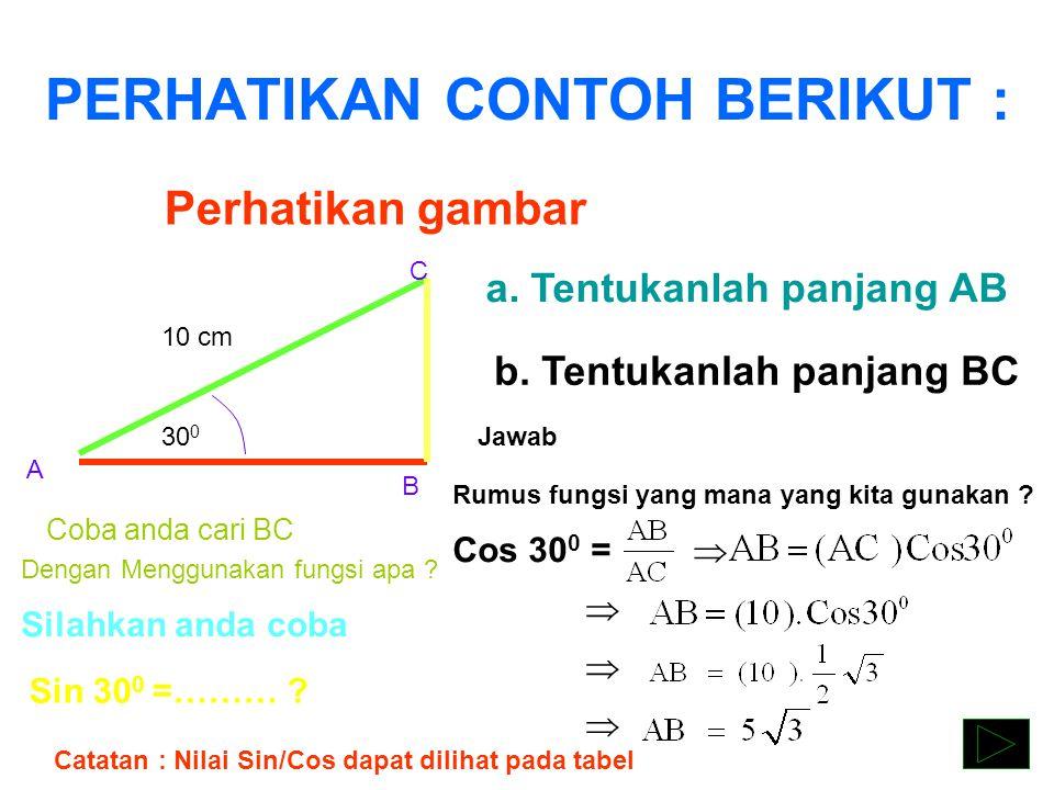 PERHATIKAN CONTOH BERIKUT : Perhatikan gambar 10 cm A B C 30 0 No. 1 a. Tentukanlah panjang AB b. Tentukanlah panjang BC Jawab Cos 30 0 = Sin 30 0 =……