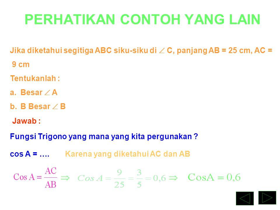 PERHATIKAN CONTOH YANG LAIN No. 2 Jika diketahui segitiga ABC siku-siku di  C, panjang AB = 25 cm, AC = 9 cm Tentukanlah : a.Besar  A b.B Besar  B