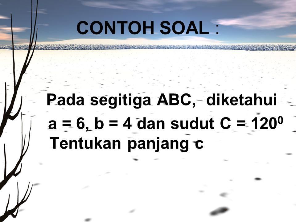 CONTOH SOAL : Pada segitiga ABC, diketahui a = 6, b = 4 dan sudut C = 120 0 Tentukan panjang c