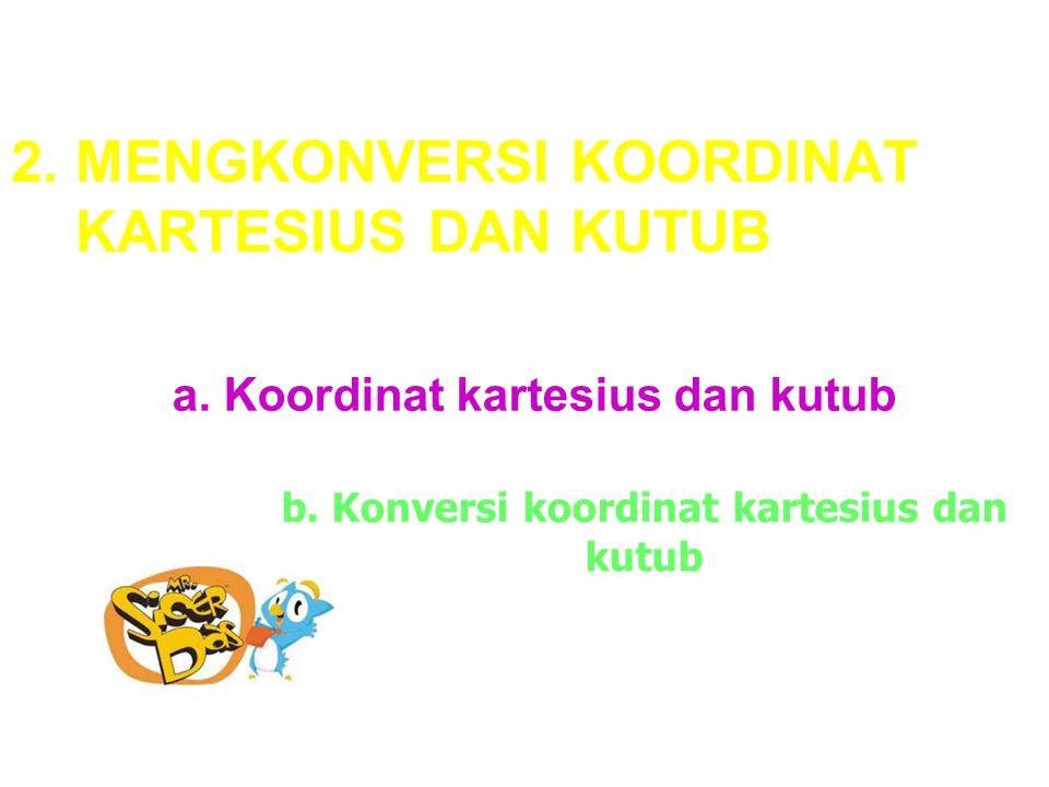 2. MENGKONVERSI KOORDINAT KARTESIUS DAN KUTUB a. Koordinat kartesius dan kutub b. Konversi koordinat kartesius dan kutub