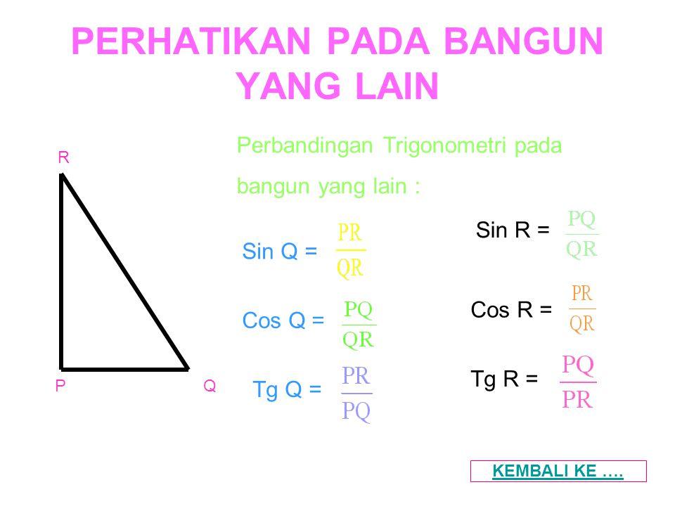 PERHATIKAN PADA BANGUN YANG LAIN Perbandingan Trigonometri pada bangun yang lain : PQ R Cos Q = Sin Q = Tg Q = Sin R = Cos R = Tg R = KEMBALI KE ….