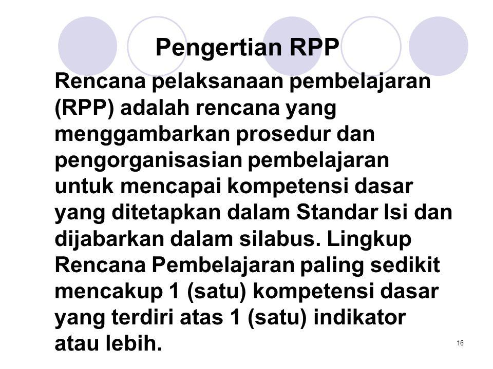 16 Pengertian RPP Rencana pelaksanaan pembelajaran (RPP) adalah rencana yang menggambarkan prosedur dan pengorganisasian pembelajaran untuk mencapai k