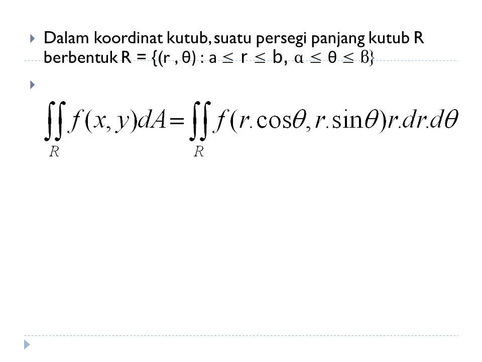  Dalam koordinat kutub, suatu persegi panjang kutub R berbentuk R = {(r, θ) : a ≤ r ≤ b, α ≤ θ ≤ β} 