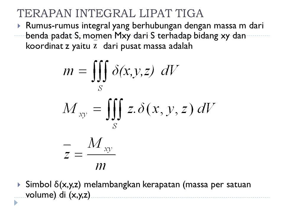 TERAPAN INTEGRAL LIPAT TIGA  Rumus-rumus integral yang berhubungan dengan massa m dari benda padat S, momen Mxy dari S terhadap bidang xy dan koordin