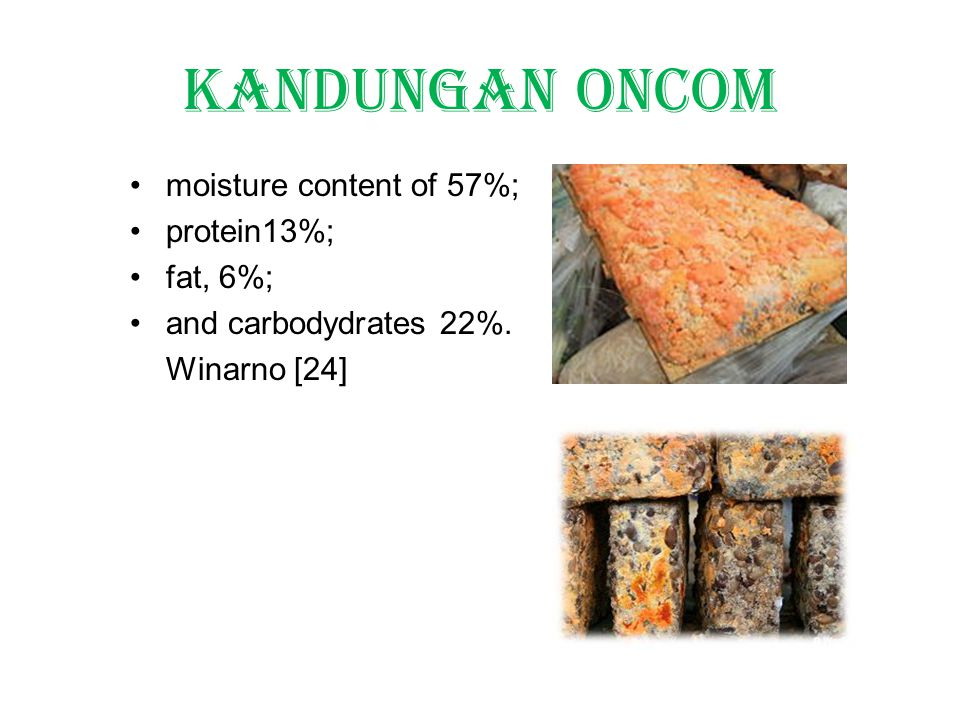 Kandungan Oncom moisture content of 57%; protein13%; fat, 6%; and carbodydrates 22%. Winarno [24]