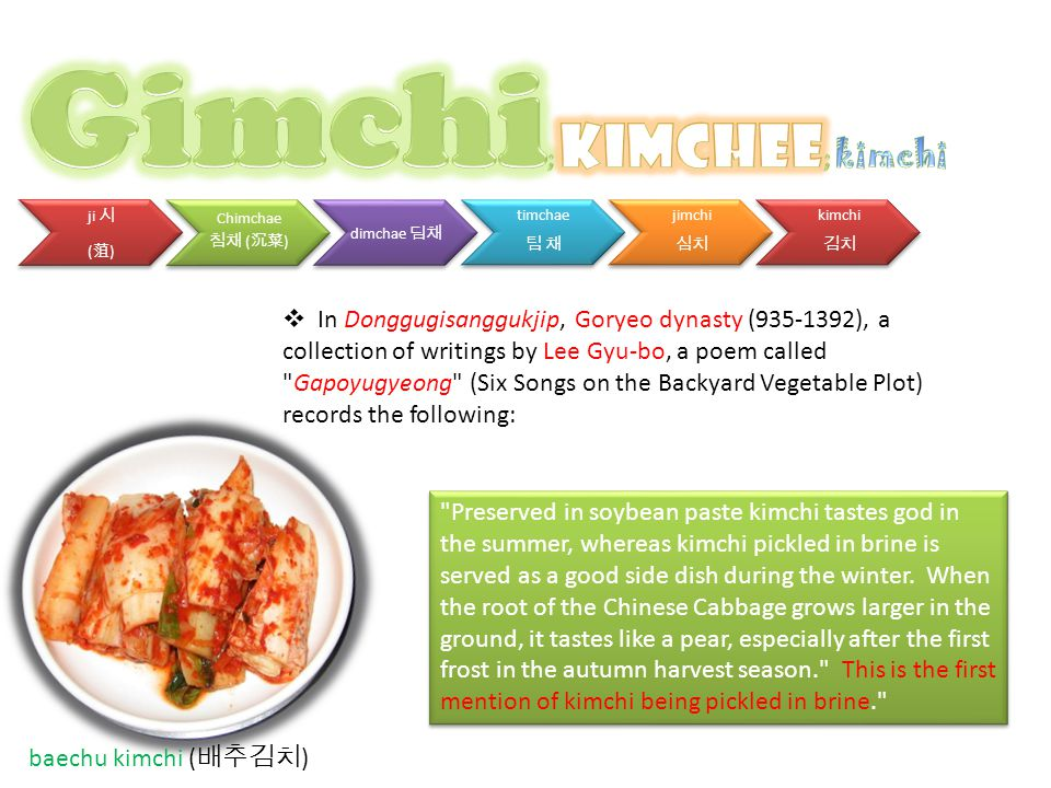 ji 시 ( 菹 ) Chimchae 침채 ( 沉菜 ) dimchae 딤채 timchae 팀 채 jimchi 심치 kimchi 김치 baechu kimchi ( 배추김치 )  In Donggugisanggukjip, Goryeo dynasty (935-1392), a collection of writings by Lee Gyu-bo, a poem called Gapoyugyeong (Six Songs on the Backyard Vegetable Plot) records the following: Preserved in soybean paste kimchi tastes god in the summer, whereas kimchi pickled in brine is served as a good side dish during the winter.