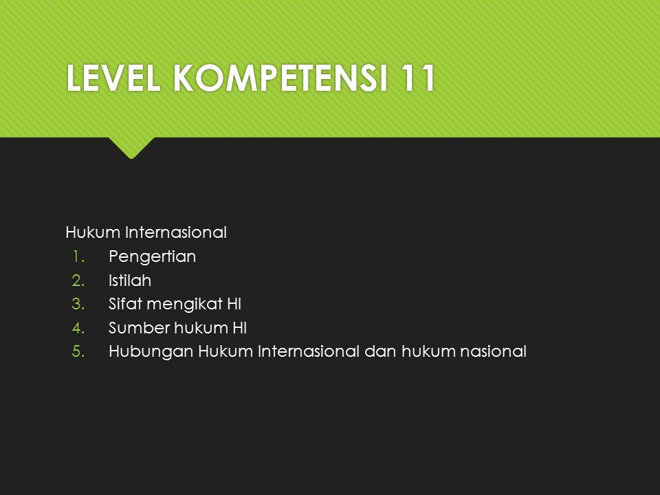 LEVEL KOMPETENSI 11 Hukum Internasional 1.Pengertian 2.Istilah 3.Sifat mengikat HI 4.Sumber hukum HI 5.Hubungan Hukum Internasional dan hukum nasional