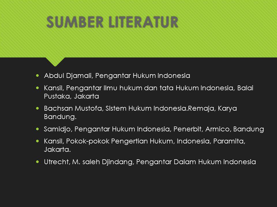 SUMBER LITERATUR Abdul Djamali, Pengantar Hukum Indonesia Kansil, Pengantar Ilmu hukum dan tata Hukum Indonesia, Balai Pustaka, Jakarta Bachsan Mustof