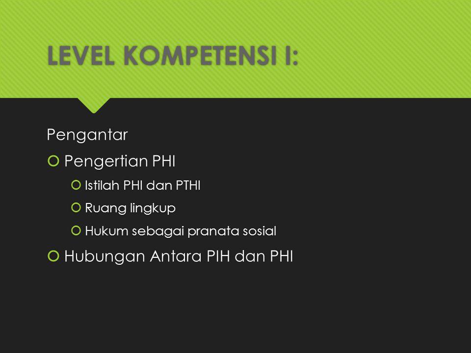 LEVEL KOMPETENSI I: Pengantar  Pengertian PHI  Istilah PHI dan PTHI  Ruang lingkup  Hukum sebagai pranata sosial  Hubungan Antara PIH dan PHI Pen
