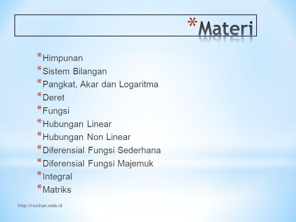 http://rosihan.web.id * Himpunan * Sistem Bilangan * Pangkat, Akar dan Logaritma * Deret * Fungsi * Hubungan Linear * Hubungan Non Linear * Diferensial Fungsi Sederhana * Diferensial Fungsi Majemuk * Integral * Matriks
