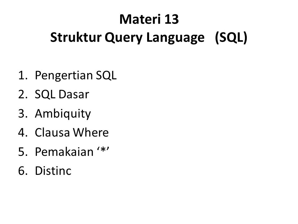Materi 13 Struktur Query Language (SQL) 1.Pengertian SQL 2.SQL Dasar 3.Ambiquity 4.Clausa Where 5.Pemakaian '*' 6.Distinc