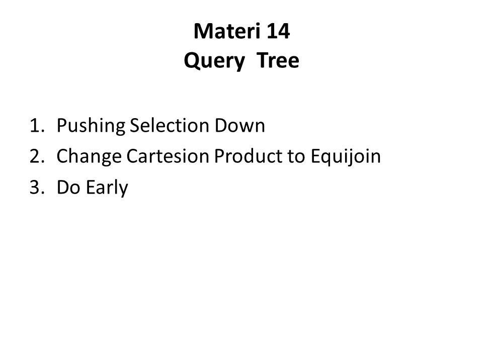 Materi 14 Query Tree 1.Pushing Selection Down 2.Change Cartesion Product to Equijoin 3.Do Early