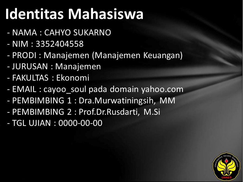 Identitas Mahasiswa - NAMA : CAHYO SUKARNO - NIM : 3352404558 - PRODI : Manajemen (Manajemen Keuangan) - JURUSAN : Manajemen - FAKULTAS : Ekonomi - EMAIL : cayoo_soul pada domain yahoo.com - PEMBIMBING 1 : Dra.Murwatiningsih, MM - PEMBIMBING 2 : Prof.Dr.Rusdarti, M.Si - TGL UJIAN : 0000-00-00