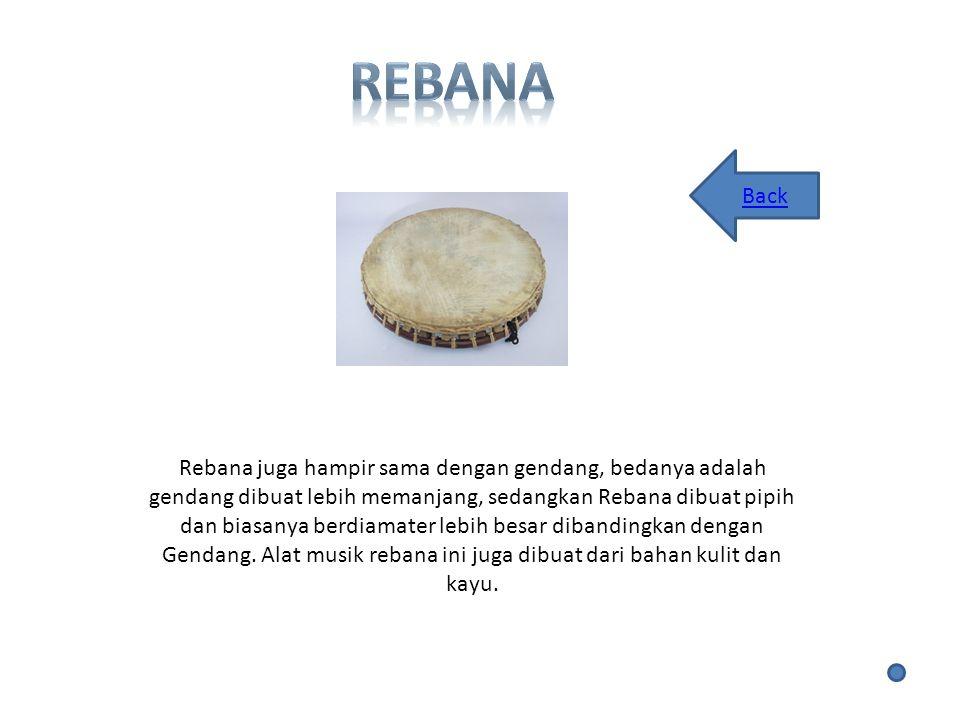 Rebana juga hampir sama dengan gendang, bedanya adalah gendang dibuat lebih memanjang, sedangkan Rebana dibuat pipih dan biasanya berdiamater lebih besar dibandingkan dengan Gendang.