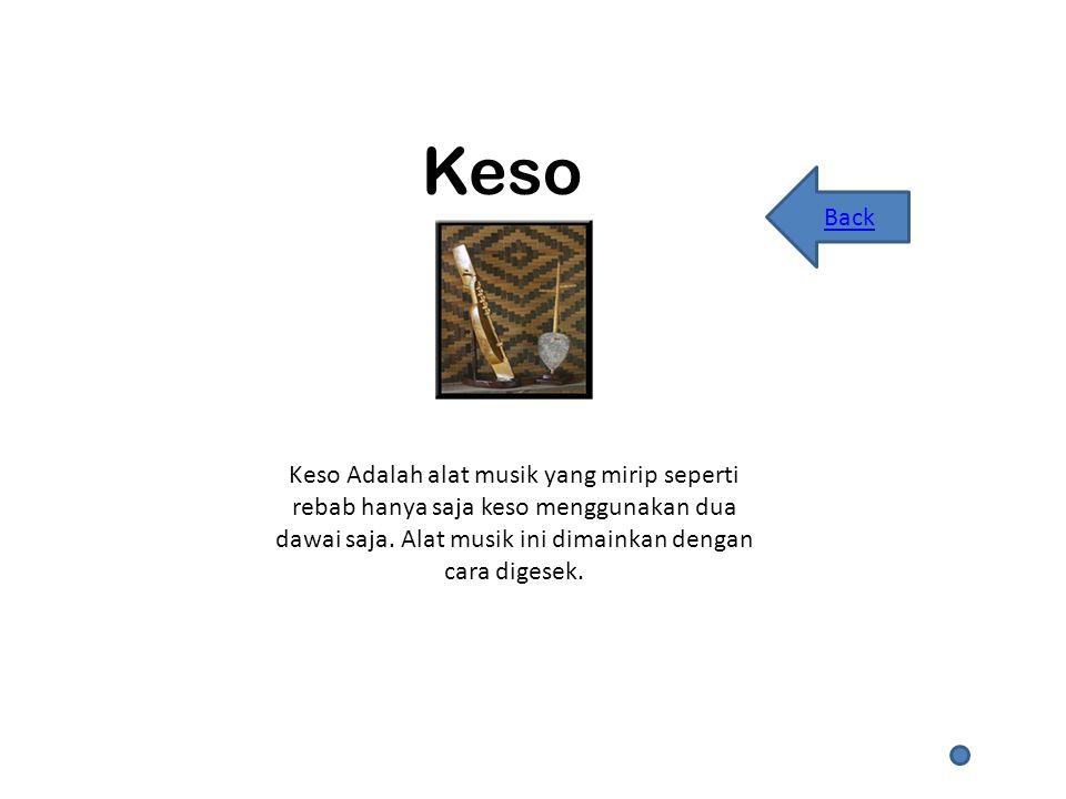 Keso Keso Adalah alat musik yang mirip seperti rebab hanya saja keso menggunakan dua dawai saja.