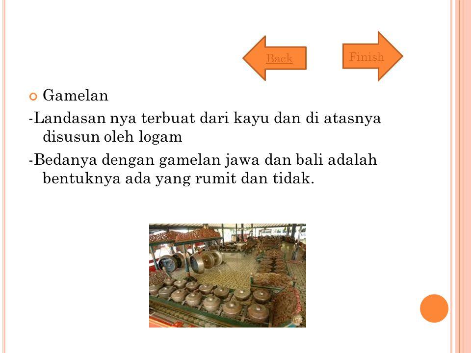 Gamelan -Landasan nya terbuat dari kayu dan di atasnya disusun oleh logam -Bedanya dengan gamelan jawa dan bali adalah bentuknya ada yang rumit dan tidak.