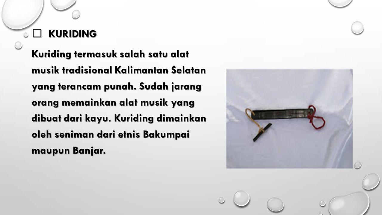  KURIDING Kuriding termasuk salah satu alat musik tradisional Kalimantan Selatan yang terancam punah. Sudah jarang orang memainkan alat musik yang di