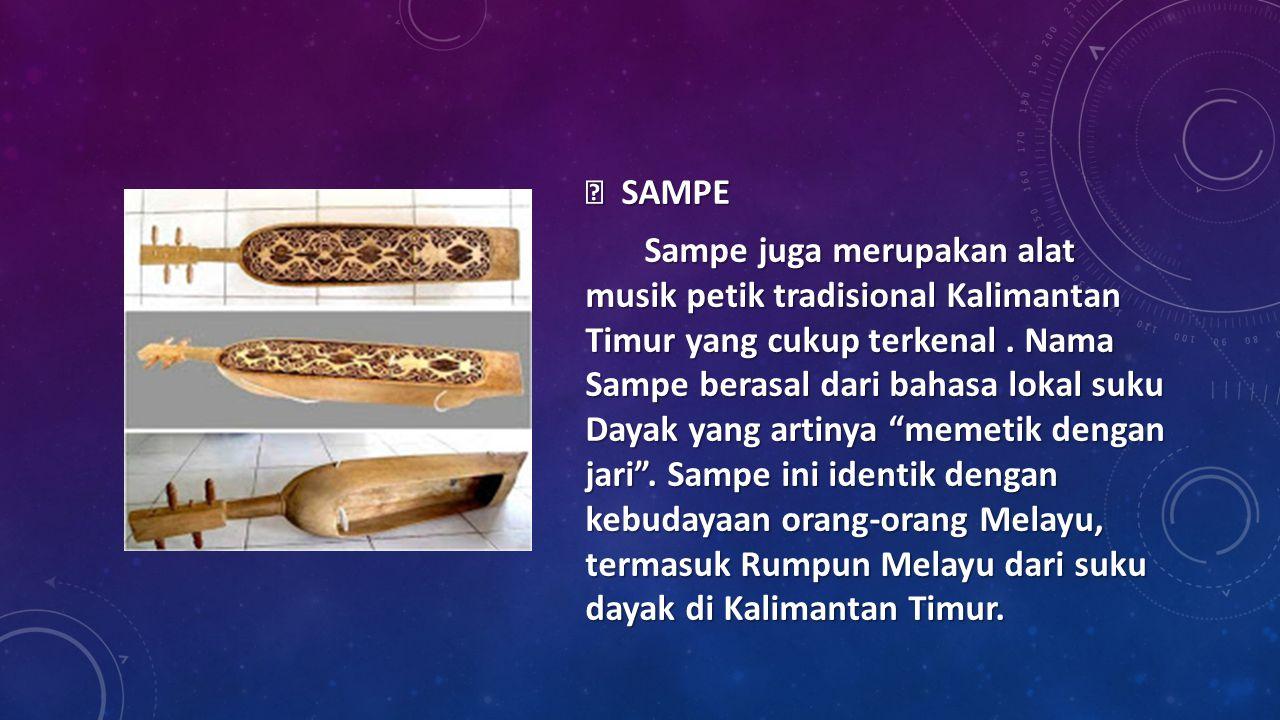  SAMPE Sampe juga merupakan alat musik petik tradisional Kalimantan Timur yang cukup terkenal. Nama Sampe berasal dari bahasa lokal suku Dayak yang a