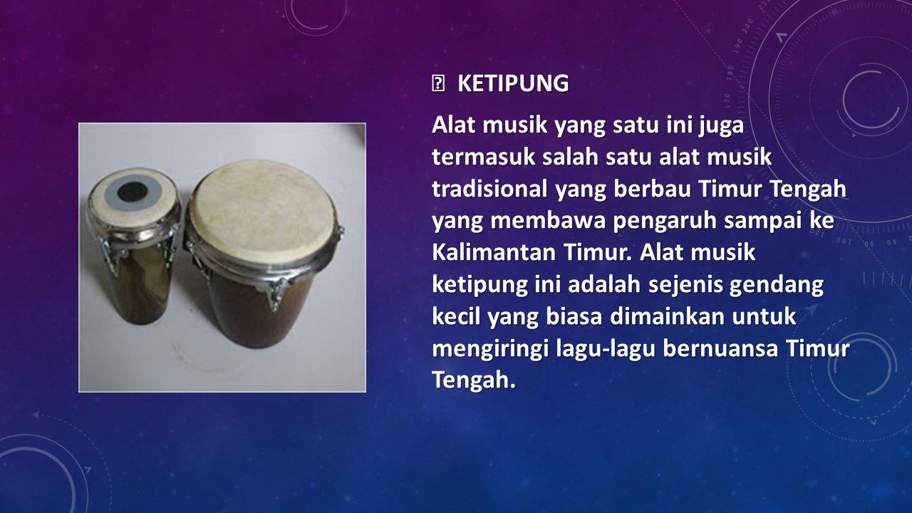  KETIPUNG Alat musik yang satu ini juga termasuk salah satu alat musik tradisional yang berbau Timur Tengah yang membawa pengaruh sampai ke Kalimanta