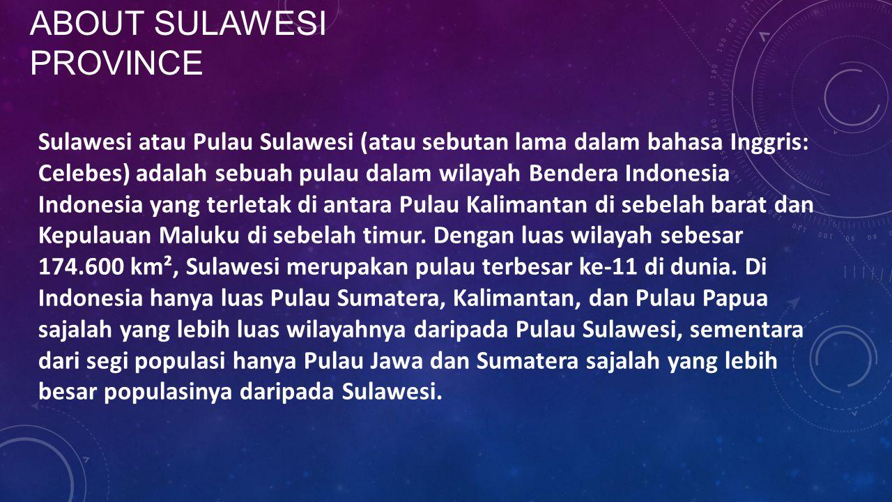 ABOUT SULAWESI PROVINCE Sulawesi atau Pulau Sulawesi (atau sebutan lama dalam bahasa Inggris: Celebes) adalah sebuah pulau dalam wilayah Bendera Indon