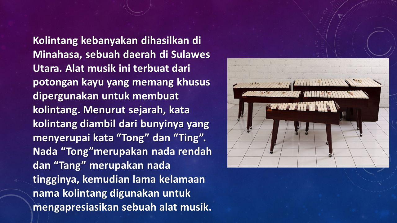 Kolintang kebanyakan dihasilkan di Minahasa, sebuah daerah di Sulawes Utara. Alat musik ini terbuat dari potongan kayu yang memang khusus dipergunakan