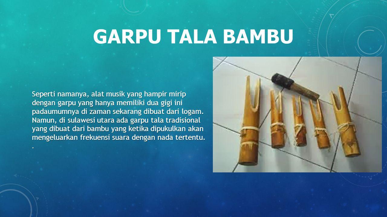 GARPU TALA BAMBU Seperti namanya, alat musik yang hampir mirip dengan garpu yang hanya memiliki dua gigi ini padaumumnya di zaman sekarang dibuat dari