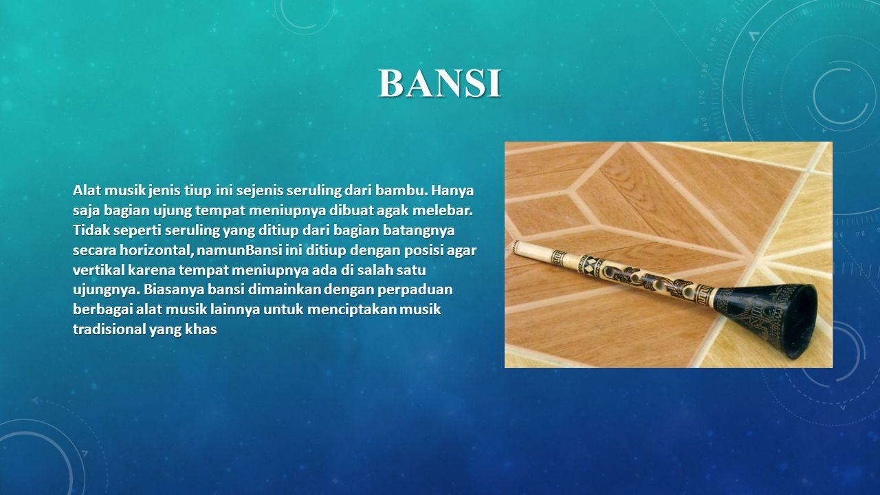 BANSI Alat musik jenis tiup ini sejenis seruling dari bambu. Hanya saja bagian ujung tempat meniupnya dibuat agak melebar. Tidak seperti seruling yang