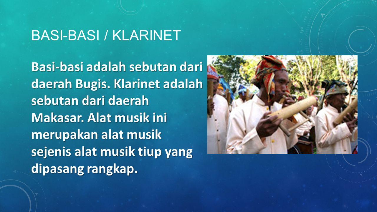 BASI-BASI / KLARINET Basi-basi adalah sebutan dari daerah Bugis. Klarinet adalah sebutan dari daerah Makasar. Alat musik ini merupakan alat musik seje