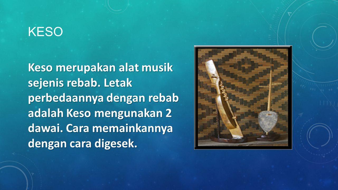 KESO Keso merupakan alat musik sejenis rebab. Letak perbedaannya dengan rebab adalah Keso mengunakan 2 dawai. Cara memainkannya dengan cara digesek.