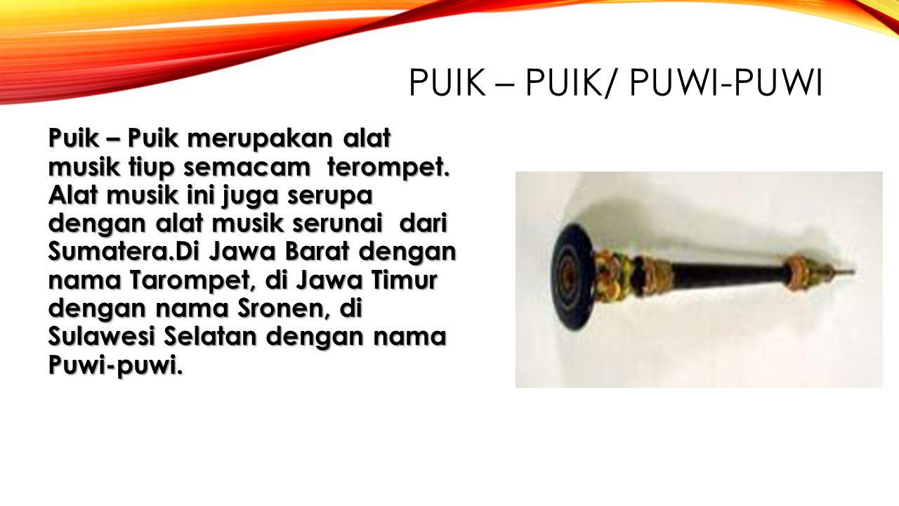 PUIK – PUIK/ PUWI-PUWI Puik – Puik merupakan alat musik tiup semacam terompet. Alat musik ini juga serupa dengan alat musik serunai dari Sumatera.Di J