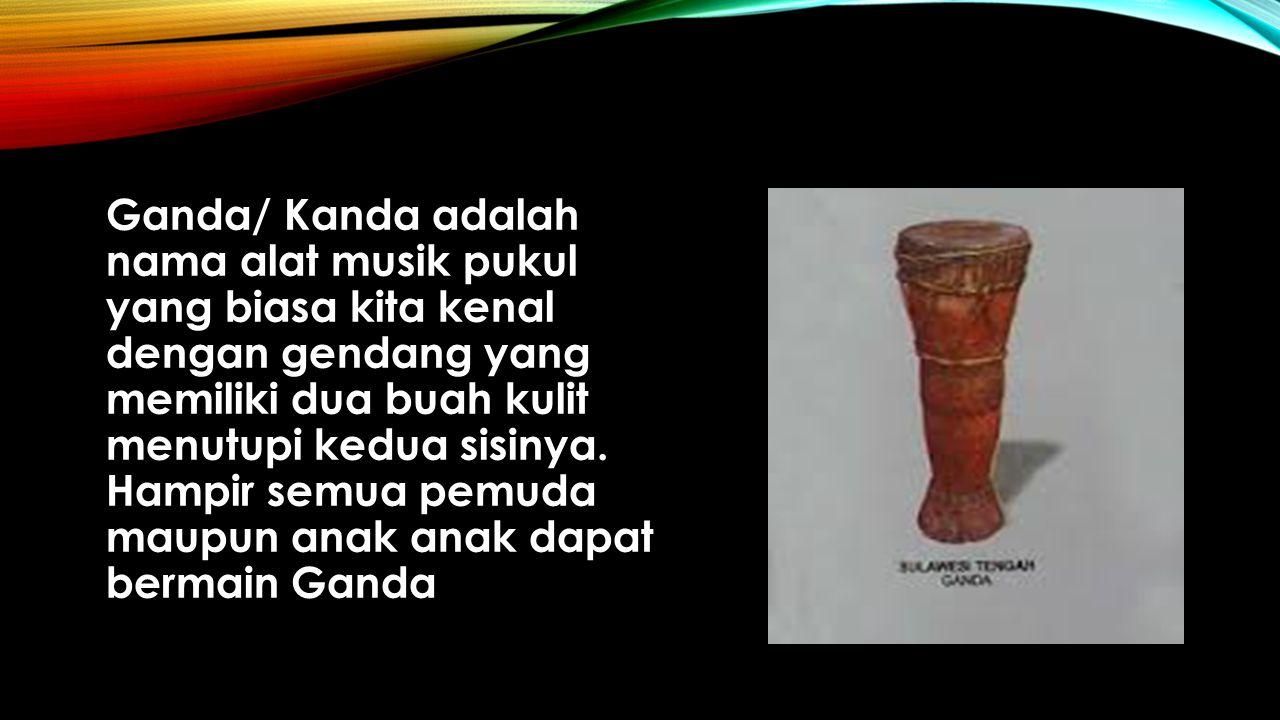 Ganda/ Kanda adalah nama alat musik pukul yang biasa kita kenal dengan gendang yang memiliki dua buah kulit menutupi kedua sisinya. Hampir semua pemud