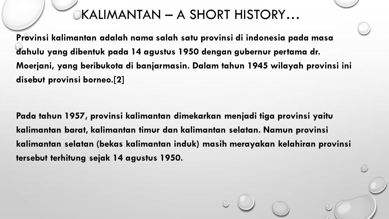 KALIMANTAN – A SHORT HISTORY… Provinsi kalimantan adalah nama salah satu provinsi di indonesia pada masa dahulu yang dibentuk pada 14 agustus 1950 den